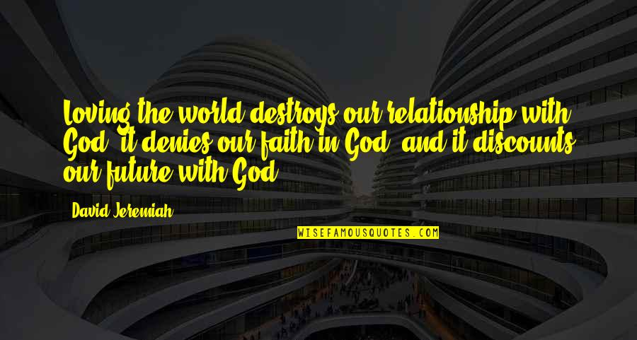 Denies Quotes By David Jeremiah: Loving the world destroys our relationship with God,
