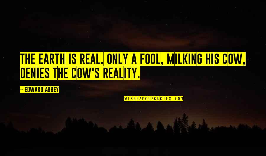 Denies Quotes By Edward Abbey: The earth is real. Only a fool, milking