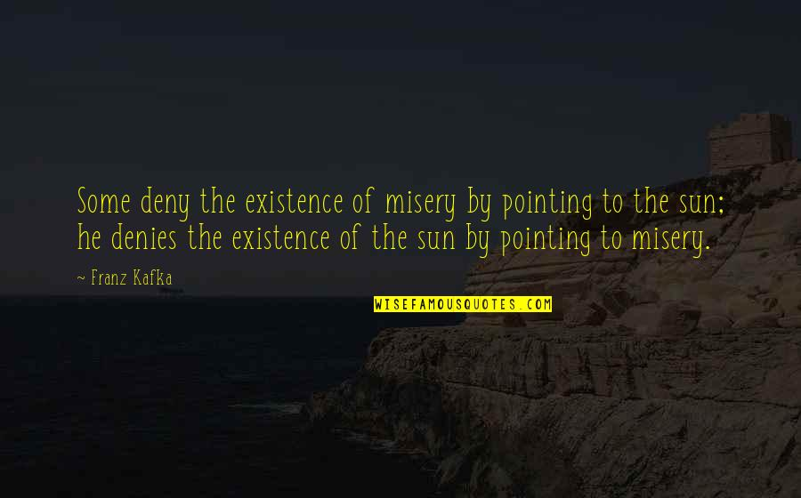 Denies Quotes By Franz Kafka: Some deny the existence of misery by pointing