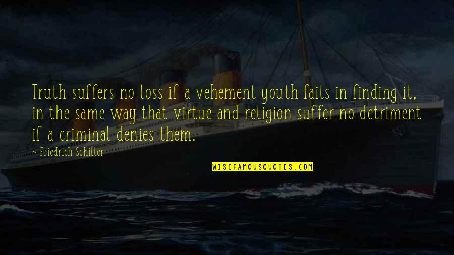 Denies Quotes By Friedrich Schiller: Truth suffers no loss if a vehement youth