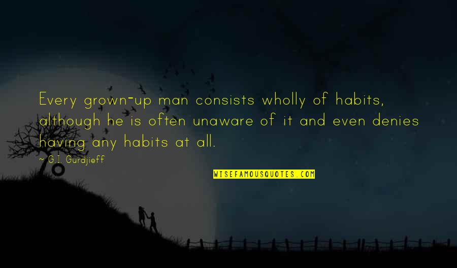 Denies Quotes By G.I. Gurdjieff: Every grown-up man consists wholly of habits, although