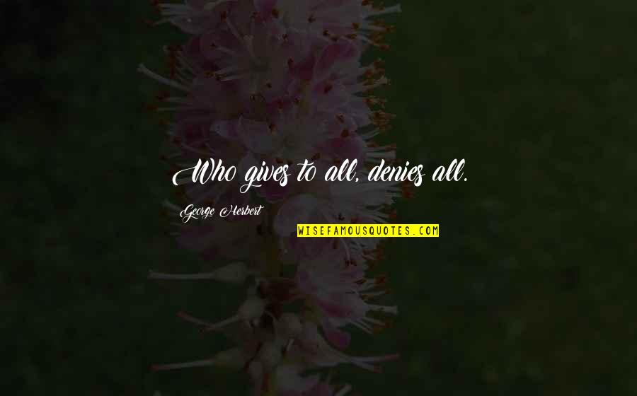 Denies Quotes By George Herbert: Who gives to all, denies all.