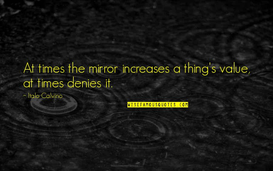 Denies Quotes By Italo Calvino: At times the mirror increases a thing's value,