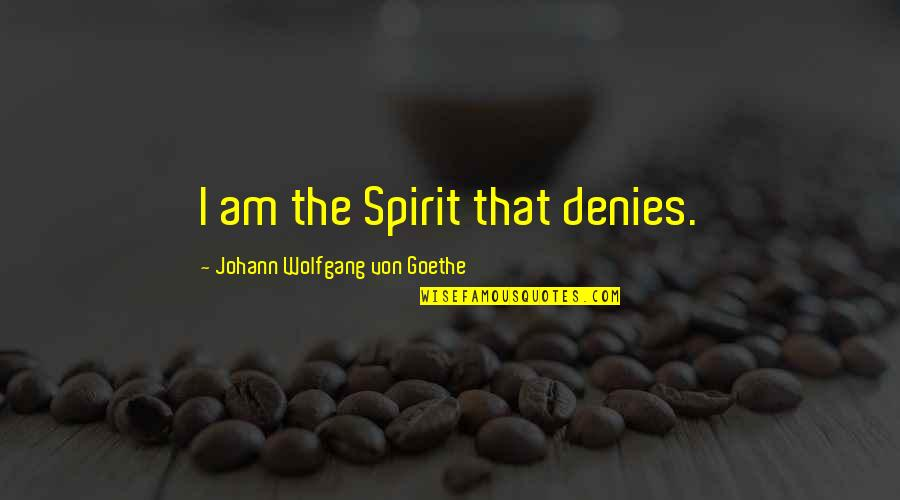 Denies Quotes By Johann Wolfgang Von Goethe: I am the Spirit that denies.
