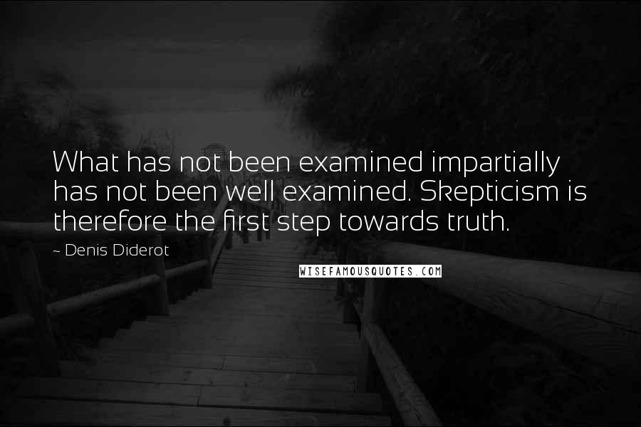 Denis Diderot quotes: What has not been examined impartially has not been well examined. Skepticism is therefore the first step towards truth.