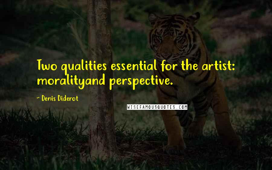 Denis Diderot quotes: Two qualities essential for the artist: moralityand perspective.