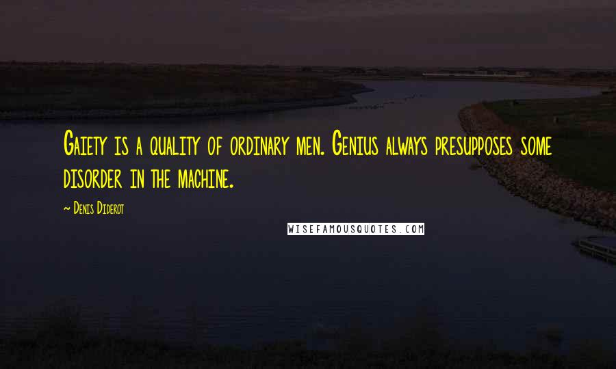 Denis Diderot quotes: Gaiety is a quality of ordinary men. Genius always presupposes some disorder in the machine.