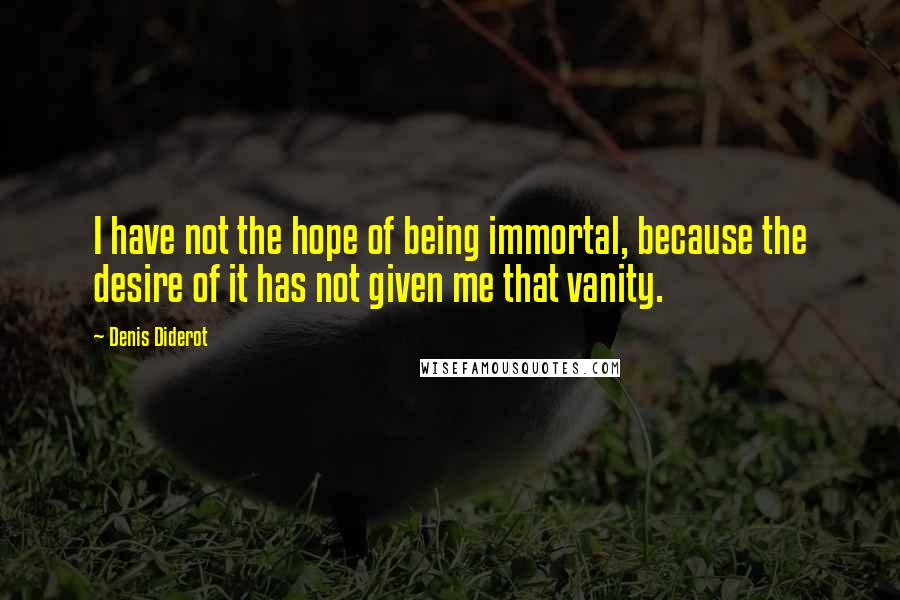 Denis Diderot quotes: I have not the hope of being immortal, because the desire of it has not given me that vanity.