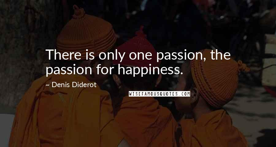 Denis Diderot quotes: There is only one passion, the passion for happiness.