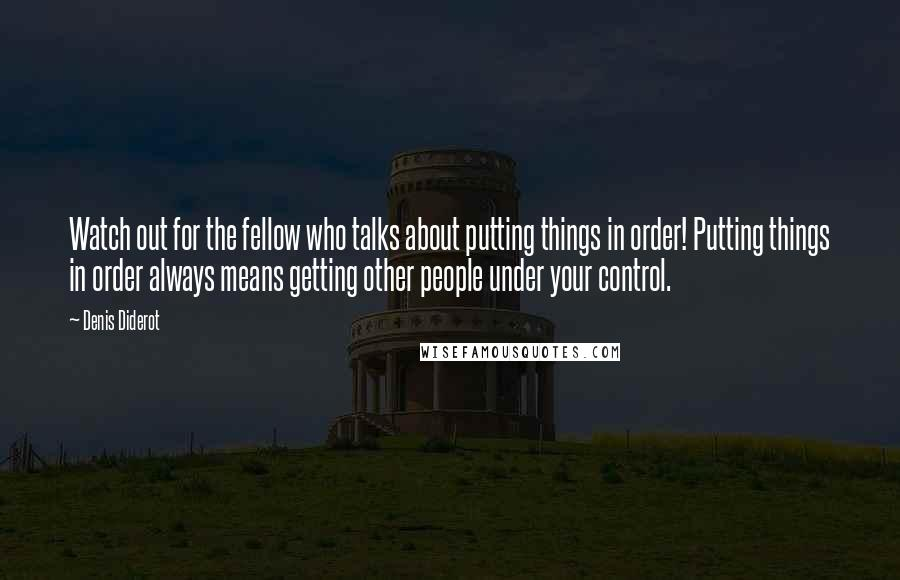 Denis Diderot quotes: Watch out for the fellow who talks about putting things in order! Putting things in order always means getting other people under your control.