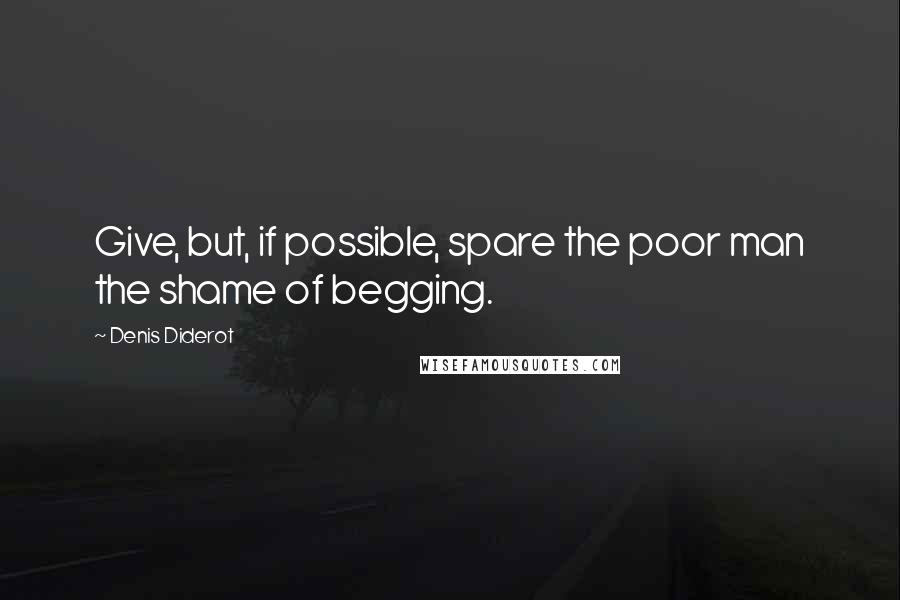 Denis Diderot quotes: Give, but, if possible, spare the poor man the shame of begging.