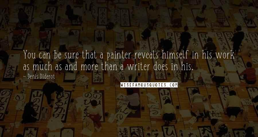Denis Diderot quotes: You can be sure that a painter reveals himself in his work as much as and more than a writer does in his.