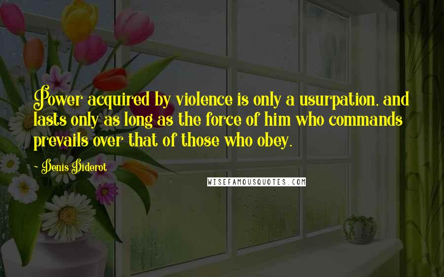 Denis Diderot quotes: Power acquired by violence is only a usurpation, and lasts only as long as the force of him who commands prevails over that of those who obey.