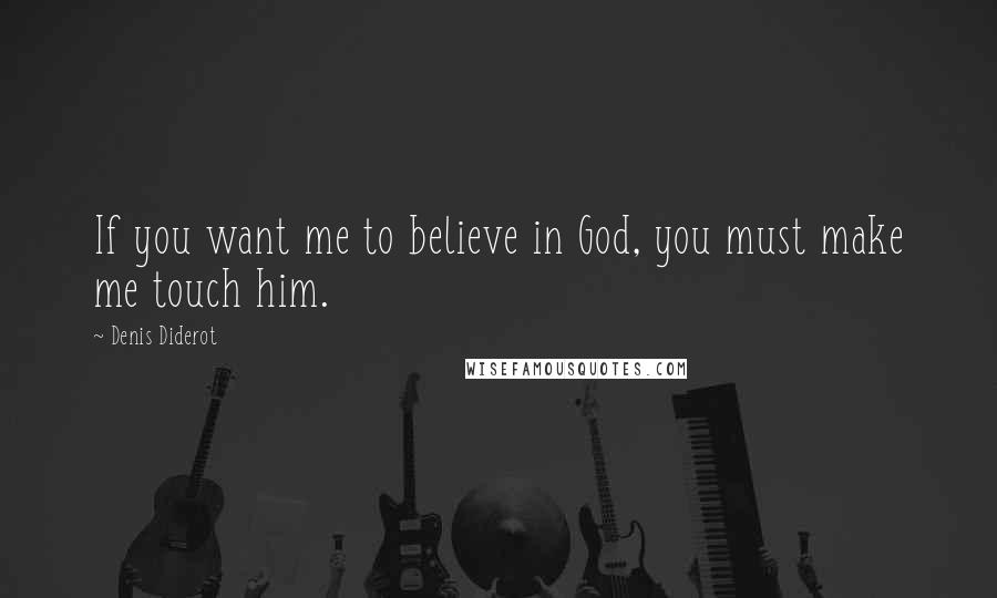Denis Diderot quotes: If you want me to believe in God, you must make me touch him.
