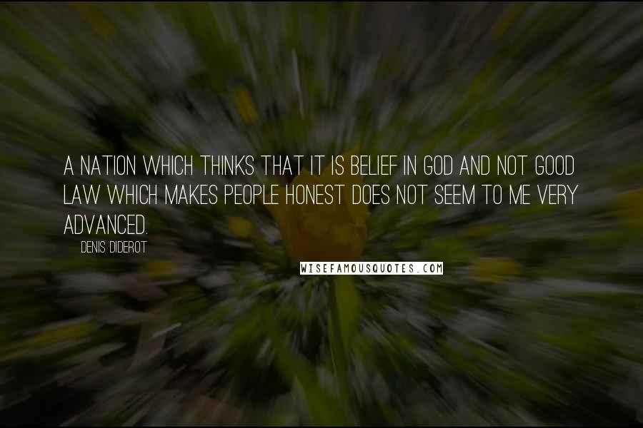 Denis Diderot quotes: A nation which thinks that it is belief in God and not good law which makes people honest does not seem to me very advanced.