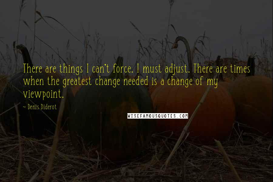 Denis Diderot quotes: There are things I can't force. I must adjust. There are times when the greatest change needed is a change of my viewpoint.