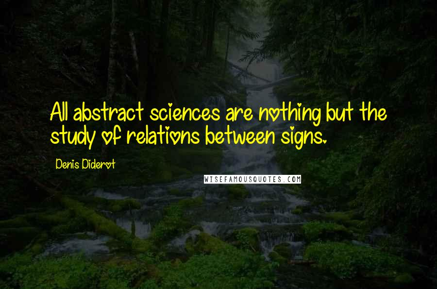 Denis Diderot quotes: All abstract sciences are nothing but the study of relations between signs.