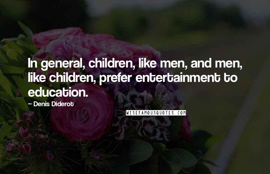Denis Diderot quotes: In general, children, like men, and men, like children, prefer entertainment to education.