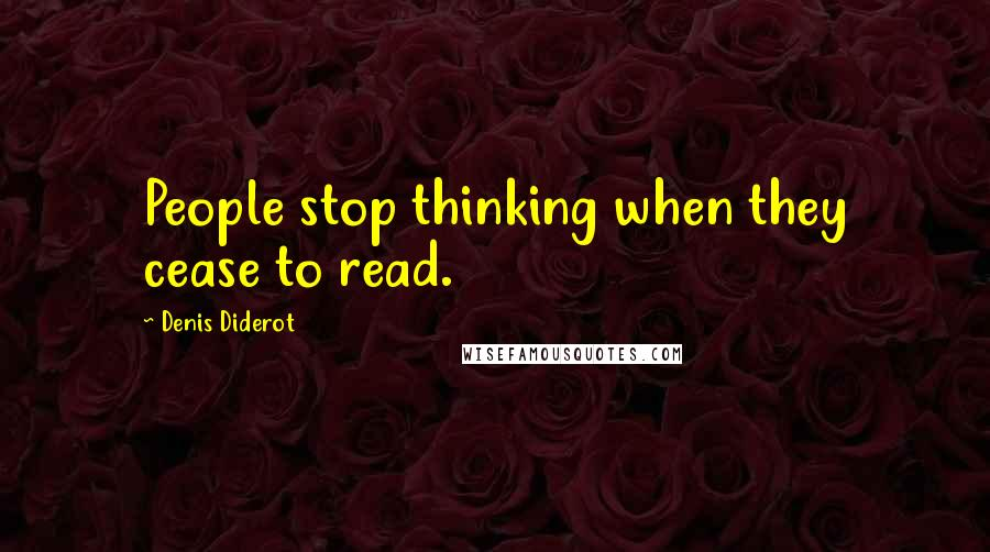 Denis Diderot quotes: People stop thinking when they cease to read.