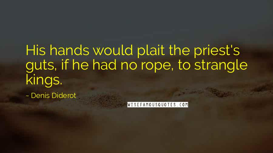 Denis Diderot quotes: His hands would plait the priest's guts, if he had no rope, to strangle kings.