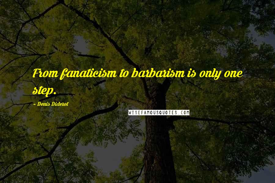 Denis Diderot quotes: From fanaticism to barbarism is only one step.