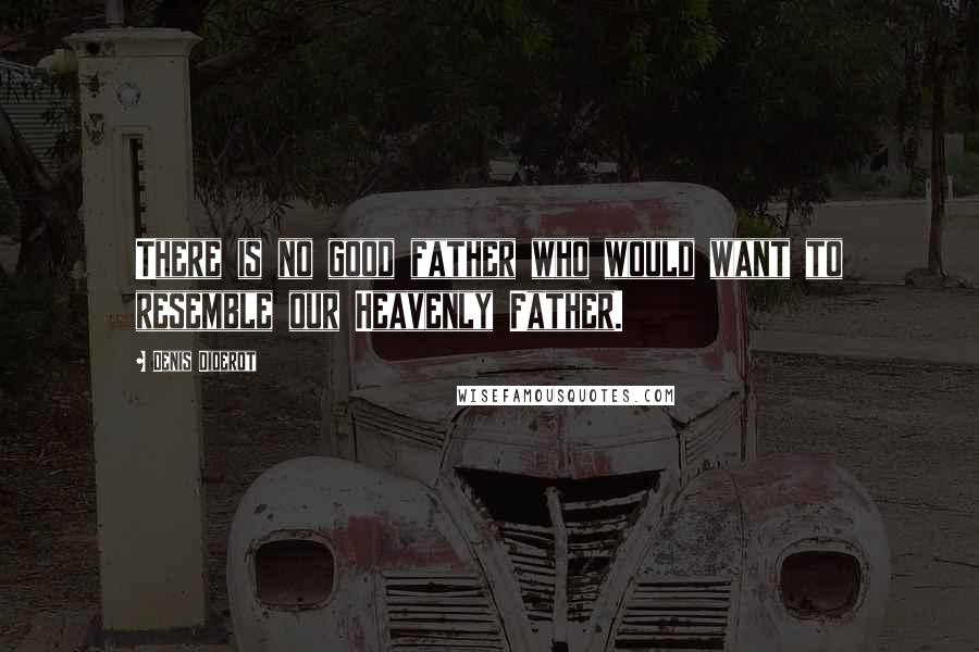 Denis Diderot quotes: There is no good father who would want to resemble our Heavenly Father.