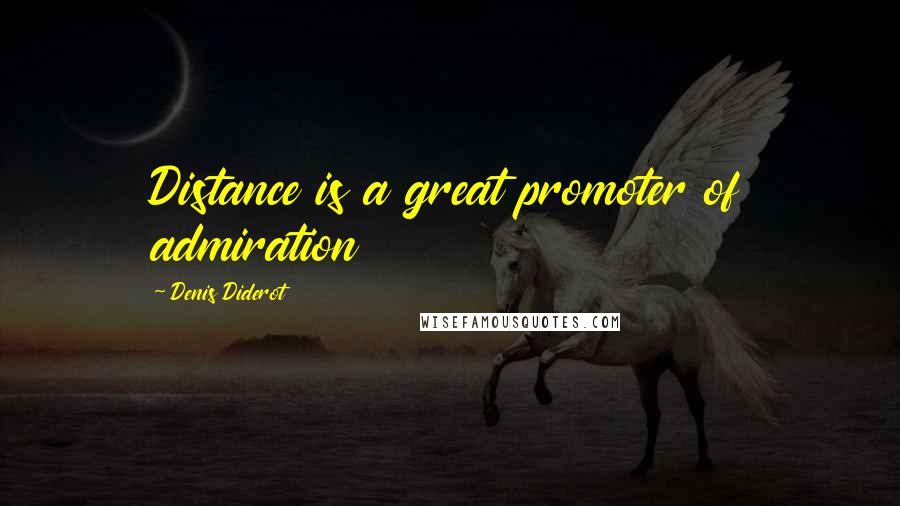 Denis Diderot quotes: Distance is a great promoter of admiration