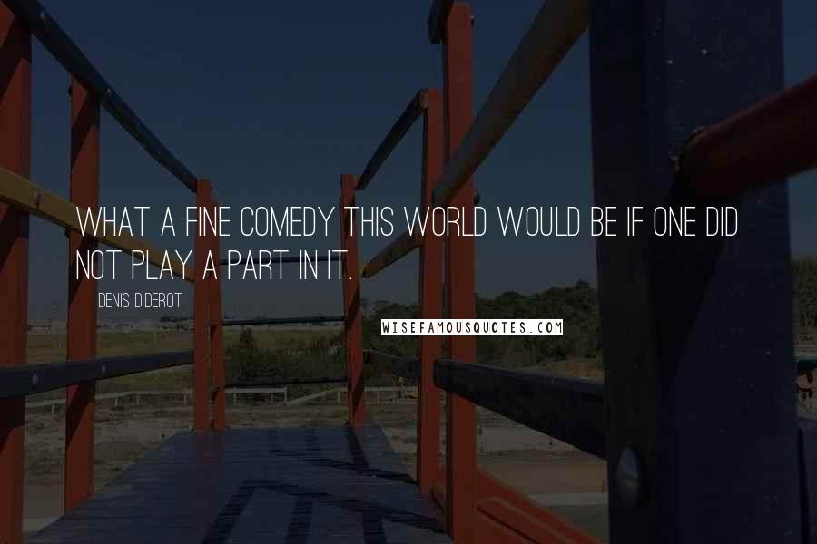 Denis Diderot quotes: What a fine comedy this world would be if one did not play a part in it.