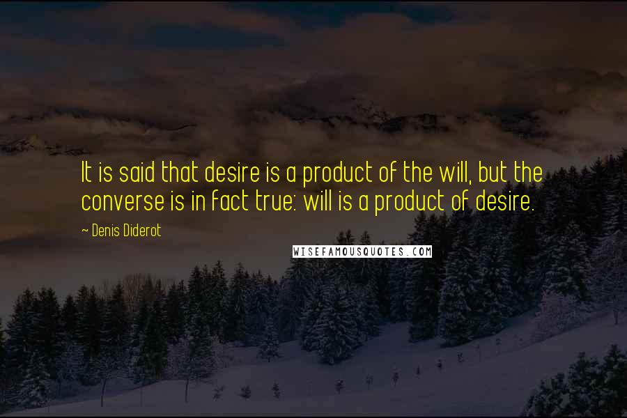 Denis Diderot quotes: It is said that desire is a product of the will, but the converse is in fact true: will is a product of desire.