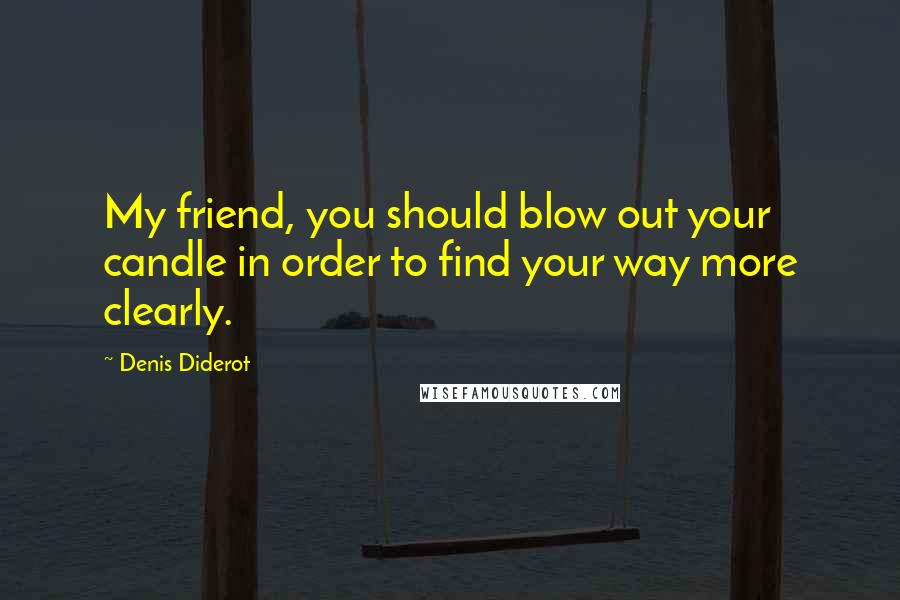Denis Diderot quotes: My friend, you should blow out your candle in order to find your way more clearly.