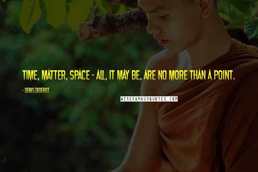 Denis Diderot quotes: Time, matter, space - all, it may be, are no more than a point.