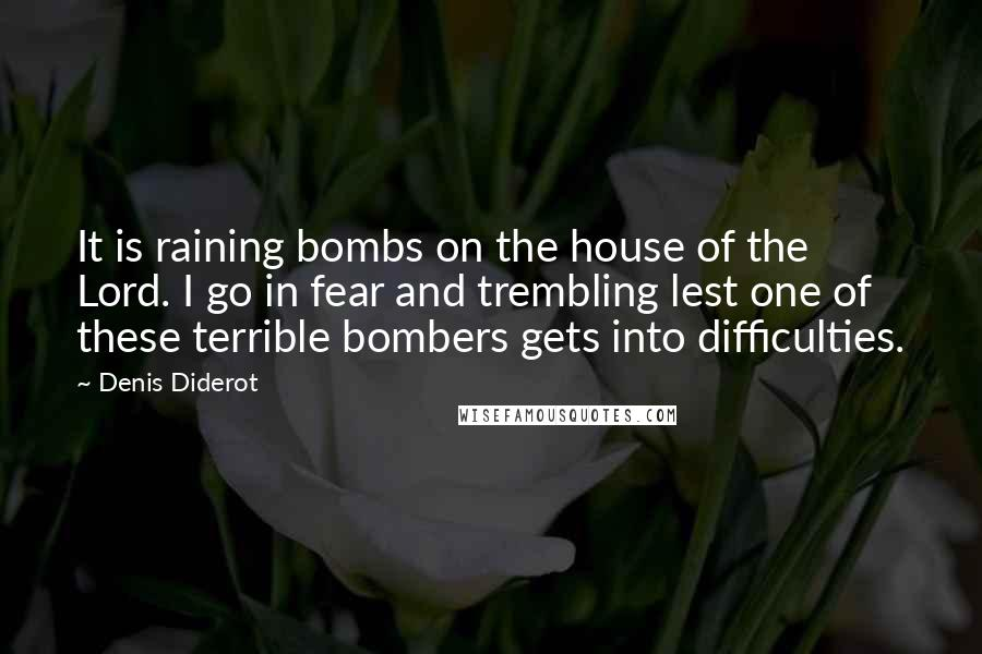 Denis Diderot quotes: It is raining bombs on the house of the Lord. I go in fear and trembling lest one of these terrible bombers gets into difficulties.