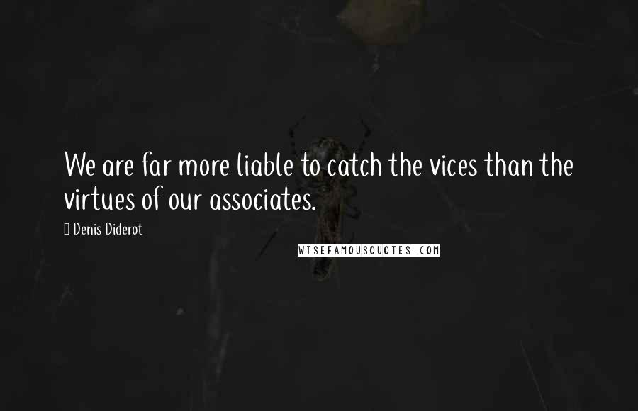 Denis Diderot quotes: We are far more liable to catch the vices than the virtues of our associates.