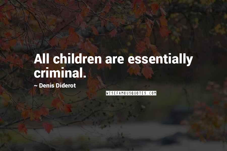 Denis Diderot quotes: All children are essentially criminal.