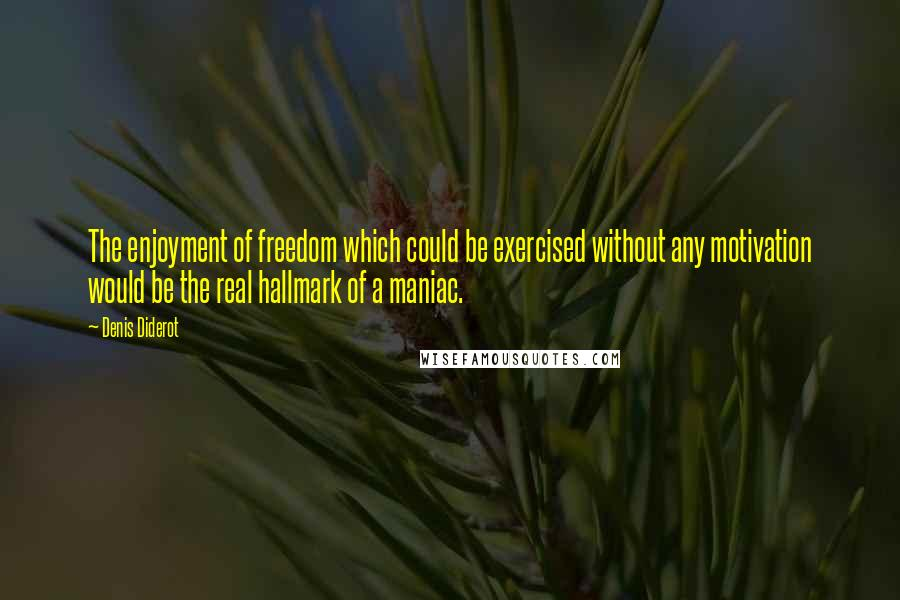 Denis Diderot quotes: The enjoyment of freedom which could be exercised without any motivation would be the real hallmark of a maniac.
