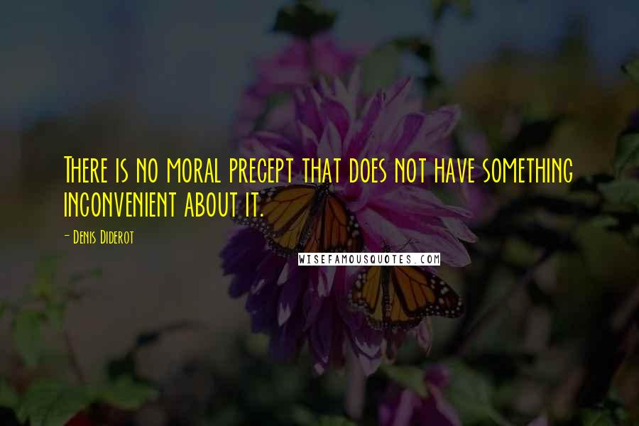 Denis Diderot quotes: There is no moral precept that does not have something inconvenient about it.