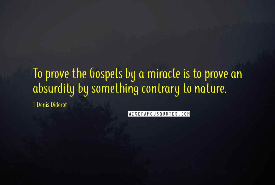 Denis Diderot quotes: To prove the Gospels by a miracle is to prove an absurdity by something contrary to nature.