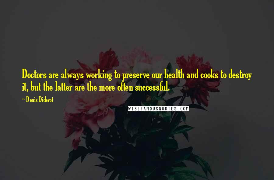 Denis Diderot quotes: Doctors are always working to preserve our health and cooks to destroy it, but the latter are the more often successful.