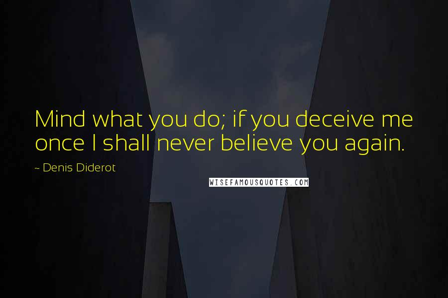 Denis Diderot quotes: Mind what you do; if you deceive me once I shall never believe you again.