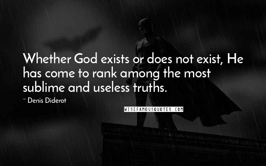 Denis Diderot quotes: Whether God exists or does not exist, He has come to rank among the most sublime and useless truths.