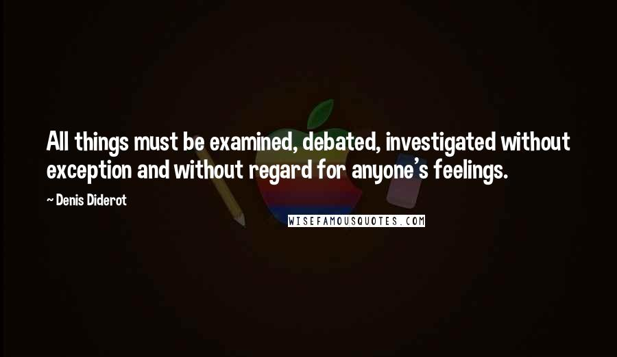 Denis Diderot quotes: All things must be examined, debated, investigated without exception and without regard for anyone's feelings.
