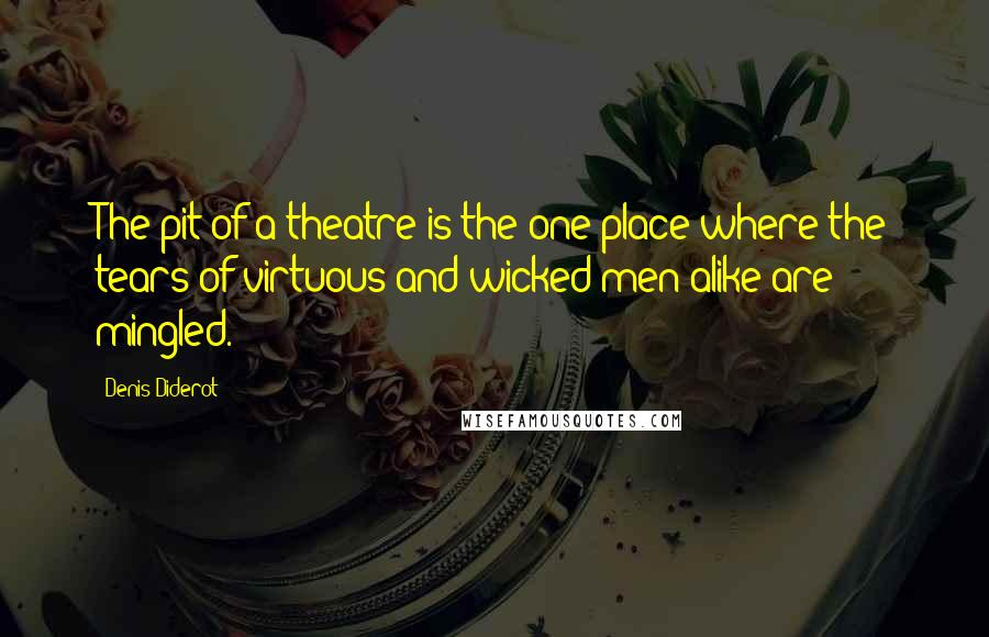 Denis Diderot quotes: The pit of a theatre is the one place where the tears of virtuous and wicked men alike are mingled.