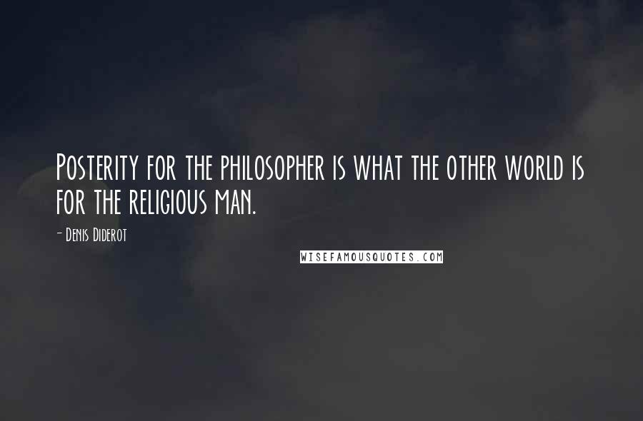 Denis Diderot quotes: Posterity for the philosopher is what the other world is for the religious man.
