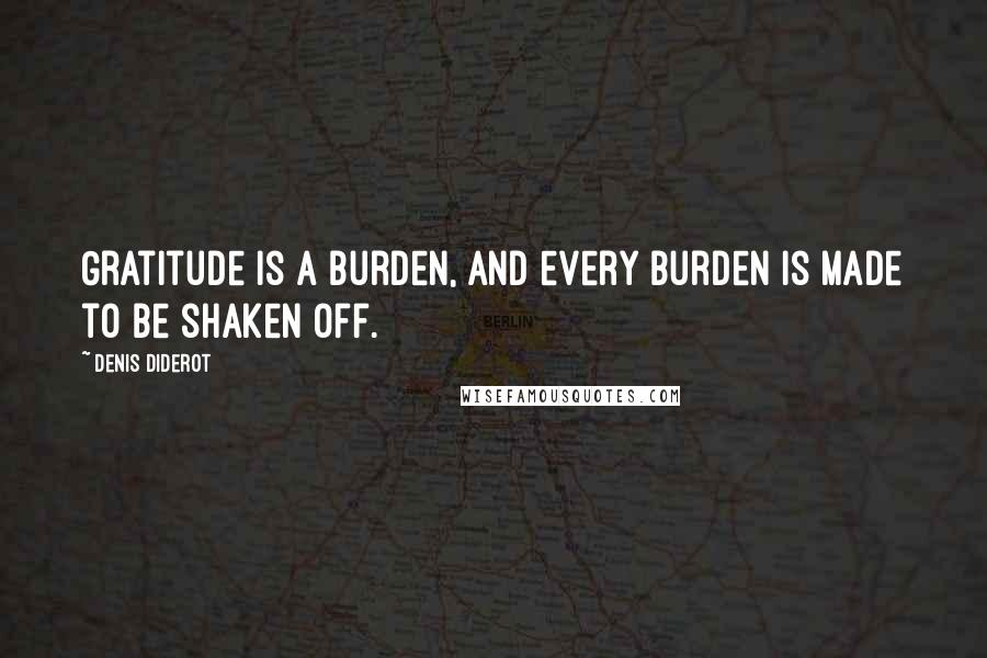 Denis Diderot quotes: Gratitude is a burden, and every burden is made to be shaken off.