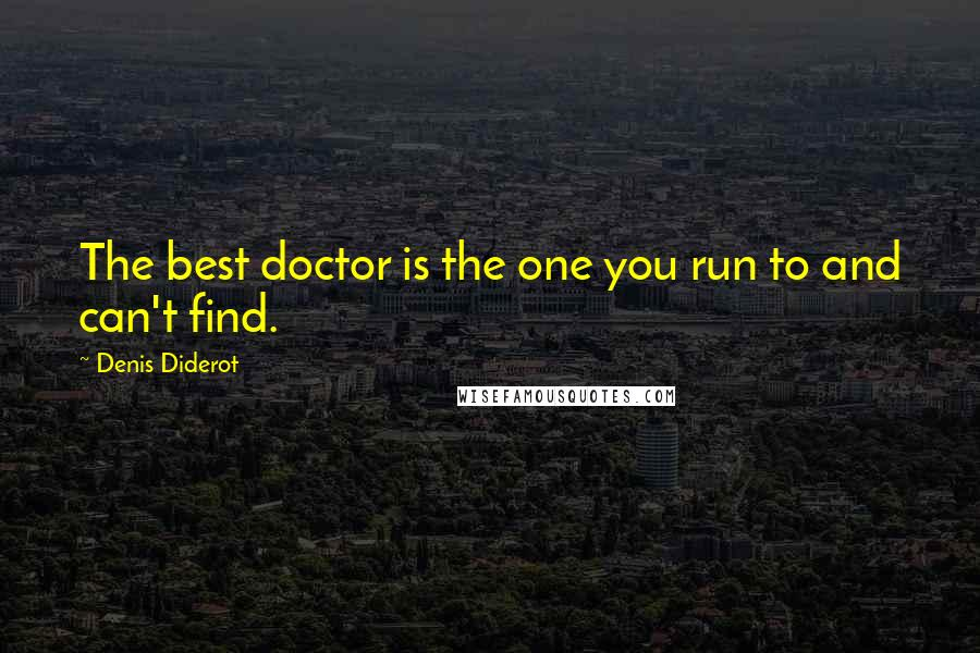 Denis Diderot quotes: The best doctor is the one you run to and can't find.