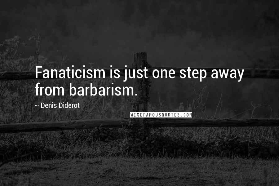 Denis Diderot quotes: Fanaticism is just one step away from barbarism.