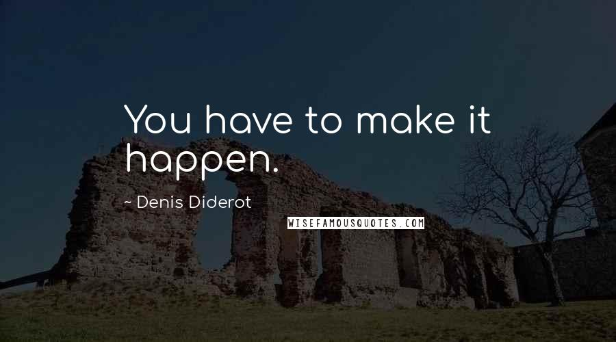 Denis Diderot quotes: You have to make it happen.