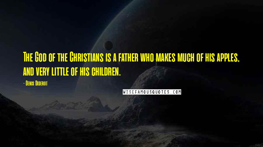 Denis Diderot quotes: The God of the Christians is a father who makes much of his apples, and very little of his children.