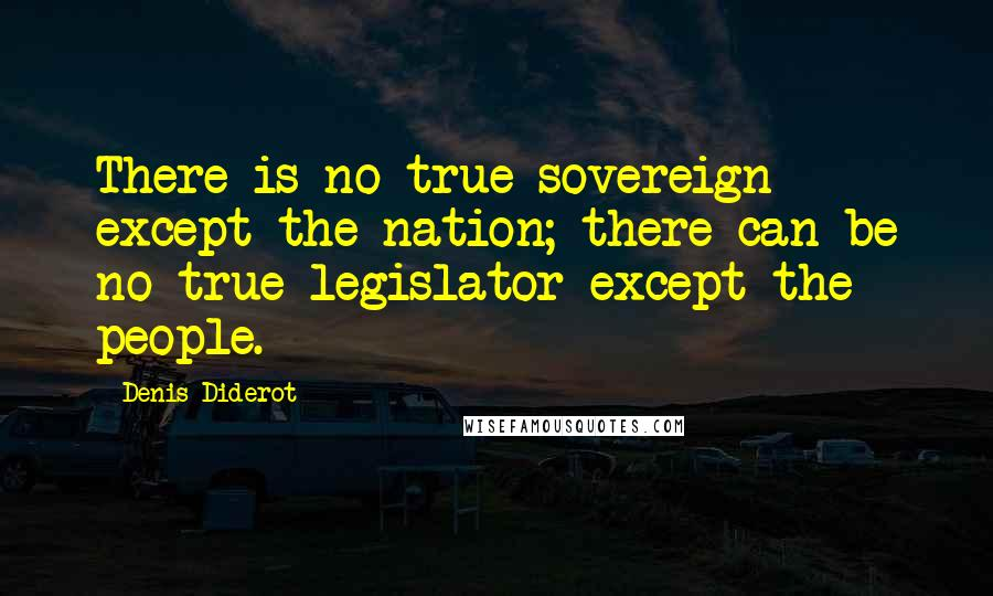 Denis Diderot quotes: There is no true sovereign except the nation; there can be no true legislator except the people.