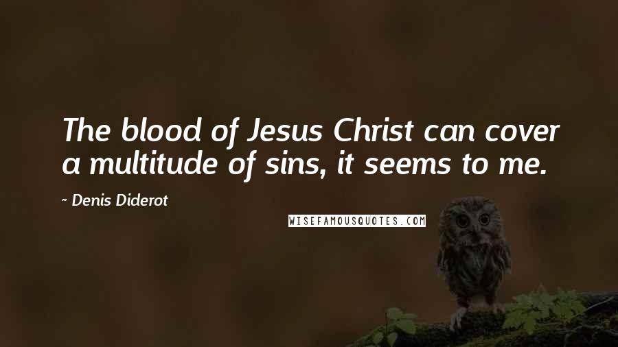 Denis Diderot quotes: The blood of Jesus Christ can cover a multitude of sins, it seems to me.